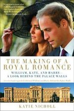 The Making of a Royal Romance : William, Kate, and Harry--A Look Behind the Palace Walls - Katie Nicholl