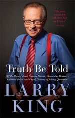 Truth Be Told : Off the Record about Favorite Guests, Memorable Moments, Funniest Jokes, and a Half Century of Asking Questions - Larry King