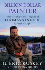 Billion Dollar Painter : The Triumph and Tragedy of Thomas Kinkade, Painter of Light - G. Eric Kuskey