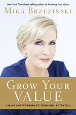 Grow Your Value : Living and Working to Your Full Potential - Mika Brzezinski