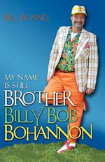 My Name Is Still Brother Billy Bob Bohannon : Tales from an Off-road Adventurer - Bill W King