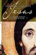 Complete Humanity in Jesus : A Theological Memoir - John M Keith