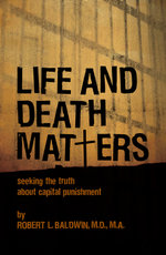 Life and Death Matters : Seeking the Truth About Capital Punishment - Robert Baldwin