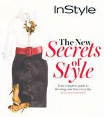 The New Secrets of Style : Your Complete Guide to Dressing Your Best Every Day - The Editors of InStyle
