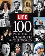 Life: 100 People Who Changed the World : A Photographic History of Those Who Mattered Most