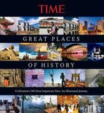 Time the Great Places of History : Civilization's 100 Most Important Sites: An Illustrated Journey - Time Magazine