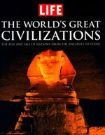 Life: The World's Great Civilizations : The Rise and Fall of Nations, from the Ancients to Today - The Editors of LIFE Magazine