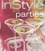 Instyle Parties : The Complete Guide to Easy, Elegant Entertaining