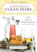 The Naturally Clean Home : 150 Super-Easy Herbal Formulas for Green Cleaning - Karyn Siegel-Maier
