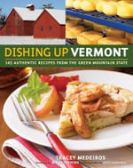 Dishing Up Vermont : 145 Authentic Recipes from the Green Mountain State - Tracey Medeiros