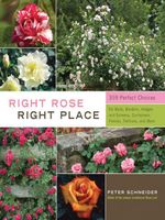 Right Rose, Right Place : 3509 Perfect Choices for Beds, Borders, Hedges, and Screens, Containers, Fences, Trellises, and More - Peter Schneider