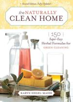 The Naturally Clean Home : 150 Super Easy Herbal Formulas for Green Cleaning - Karyn Siegel-Maier