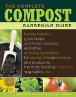 The Complete Compost Gardening Guide : Banner batches, grow heaps, comforter compost, and other amazing techniques for saving time and money, and produ - Deborah L. Martin