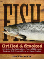 Fish Grilled & Smoked : 150 Recipes for Cooking Rich, Flavorful Fish on the Backyard Grill, Streamside, or in a Home Smoker - John Manikowski