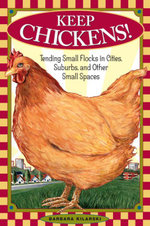 Keep Chickens! : Tending Small Flocks in Cities, Suburbs, and Other Small Spaces - Barbara Kilarski