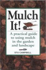 Mulch It! : A Practical Guide to Using Mulch in the Garden and Landscape - Stu Campbell