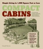 Compact Cabins : Simple Living in 1000 Square Feet or Less; 62 Plans for Camps, Cottages, Lake Houses, and Other Getaways - Gerald Rowan