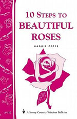 10 Steps to Beautiful Roses : Storey Country Wisdom Bulletin A-110 - Maggie Oster