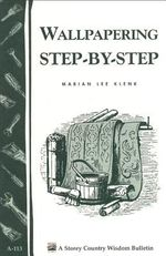Wallpapering Step-by-Step : Storey's Country Wisdom Bulletin A-113 - Marian Lee Klenk