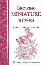 Growing Miniature Roses : Storey's Country Wisdom Bulletin A-116 - Mardi Berkhouse Jones