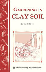 Gardening in Clay Soil : Storey's Country Wisdom Bulletin A-140 - Sara Pitzer