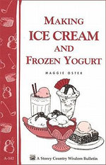 Making Ice Cream and Frozen Yogurt : Storey's Country Wisdom Bulletin A-142 - Maggie Oster