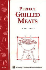 Perfect Grilled Meats : Storey's Country Wisdom Bulletin A-146 - Matt Kelly
