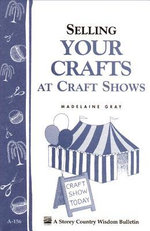 Selling Your Crafts at Craft Shows : Storey's Country Wisdom Bulletin A-156 - Madelaine Gray