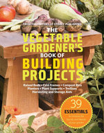 The Vegetable Gardener's Book of Building Projects : 39 Essentials to Increase the Bounty and Beauty of Your Garden - Editors of Storey Publishing