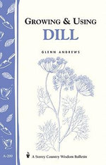 Growing & Using Dill : Storey's Country Wisdom Bulletin A-200 - Glenn Andrews