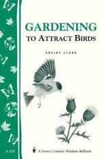 Gardening to Attract Birds : Storey's Country Wisdom Bulletin A-205 - Shelby Clark