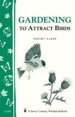Gardening to Attract Birds : Storey's Country Wisdom Bulletin A-205 - Shelby Clark
