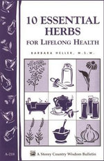 10 Essential Herbs for Lifelong Health : Storey Country Wisdom Bulletin A-218 - Barbara L. Heller