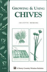 Growing & Using Chives : Storey Country Wisdom Bulletin A-225 - Juliette Rogers