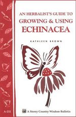 An Herbalist's Guide to Growing & Using Echinacea : A Storey Country Wisdom Bulletin - Kathleen Brown