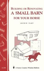 Building or Renovating a Small Barn for Your Horse : Storey Country Wisdom Bulletin A-238 - Jackie Clay