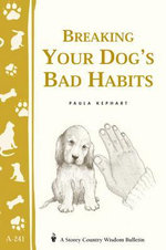 Breaking Your Dog's Bad Habits : Storey's Country Wisdom Bulletin A-241 - Paula Kephart