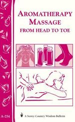 Aromatherapy Massage from Head to Toe : Storey's Country Wisdom Bulletin A-254 - LLC, Storey Publishing