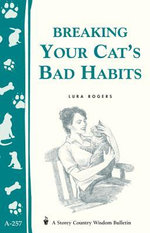 Breaking Your Cat's Bad Habits : Storey Country Wisdom Bulletin A-257 - Lura Rogers