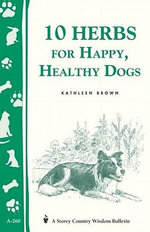 10 Herbs for Happy, Healthy Dogs : Storey's Country Wisdom Bulletin A-260 - Kathleen Brown