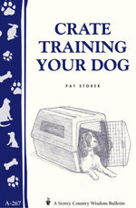 Crate Training Your Dog : Storey's Country Wisdom Bulletin A-267 - Pat Storer