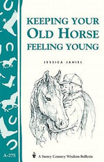 Keeping Your Old Horse Feeling Young : Storey's Country Wisdom Bulletin A-275 - Jessica Jahiel