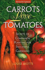 Carrots Love Tomatoes : Secrets of Companion Planting for Successful Gardening - Louise Riotte