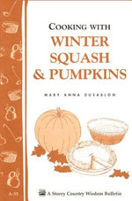 Cooking with Winter Squash & Pumpkins : Storey's Country Wisdom Bulletin A-55 - Mary Anna Dusablon