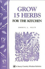Grow 15 Herbs for the Kitchen : Storey's Country Wisdom Bulletin A-61 - Sheryl L. Felty