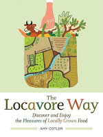 The Locavore Way : Discovering the Delicious Pleasures of Eating Fresh, Locally Grown Food - Amy Cotler