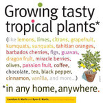 Growing Tasty Tropical Plants in Any Home, Anywhere : (like lemons, limes, citrons, grapefruit, kumquats, sunquats, tahitian oranges, barbados cherries - Byron E. Martin