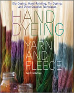Hand Dyeing Yarn and Fleece : Dip-Dyeing, Hand-Painting, Tie-Dyeing, and Other Creative Techniques - Gail Callahan