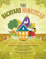 The Backyard Homestead : Produce all the food you need on just a quarter acre! - Carleen Madigan