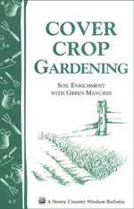 Cover Crop Gardening : Soil Enrichment With Green Manures/ Storey's Country Wisdom Bulletin A-05 -  Storey Publishing